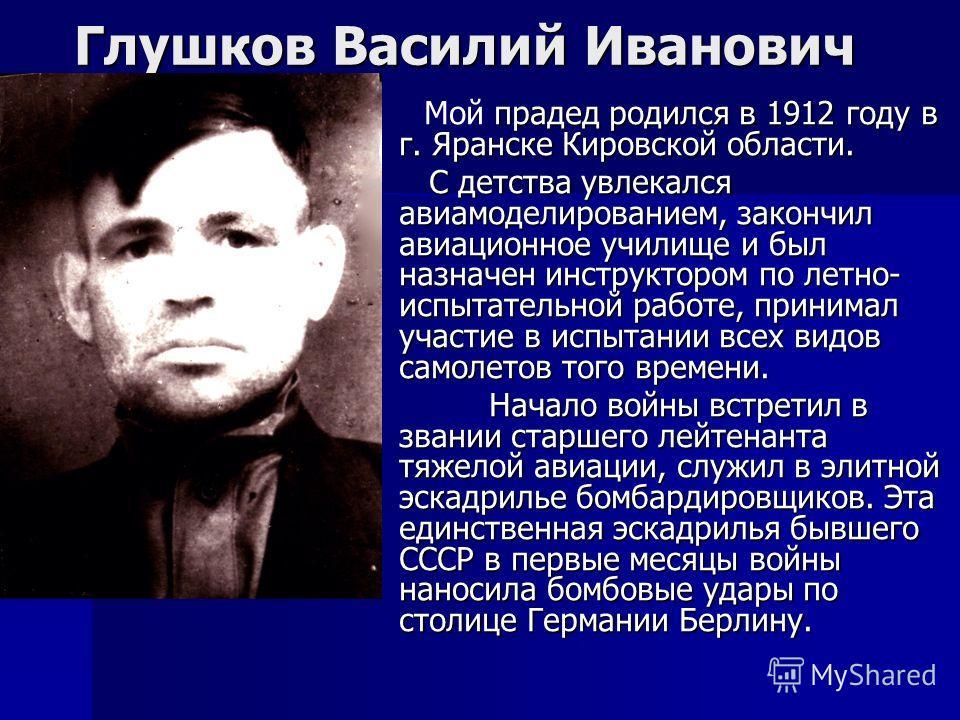 Глушков Василий Иванович прадед родился в 1912 году в г. Яранске Кировской области. Мой прадед родился в 1912 году в г. Яранске Кировской области. С детства увлекался авиамоделированием, закончил авиационное училище и был назначен инструктором по лет