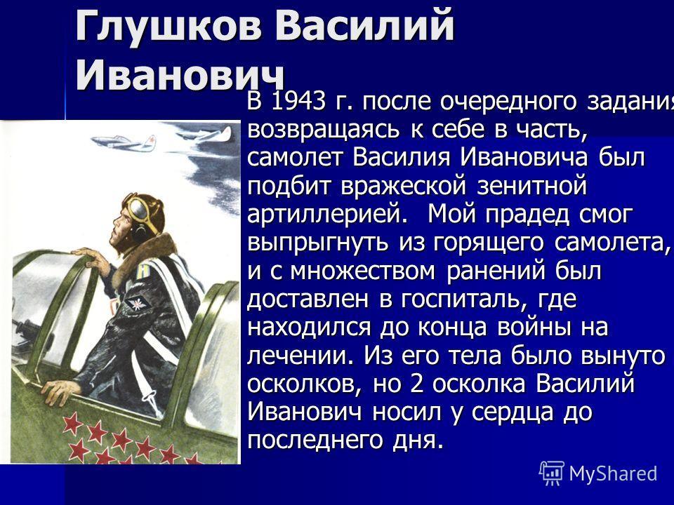 Глушков Василий Иванович В 1943 г. после очередного задания, возвращаясь к себе в часть, самолет Василия Ивановича был подбит вражеской зенитной артиллерией. Мой прадед смог выпрыгнуть из горящего самолета, и с множеством ранений был доставлен в госп