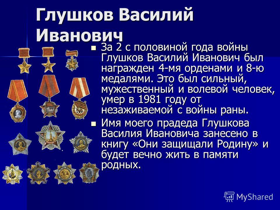 Глушков Василий Иванович За 2 с половиной года войны Глушков Василий Иванович был награжден 4-мя орденами и 8-ю медалями. Это был сильный, мужественный и волевой человек, умер в 1981 году от незаживаемой с войны раны. За 2 с половиной года войны Глуш