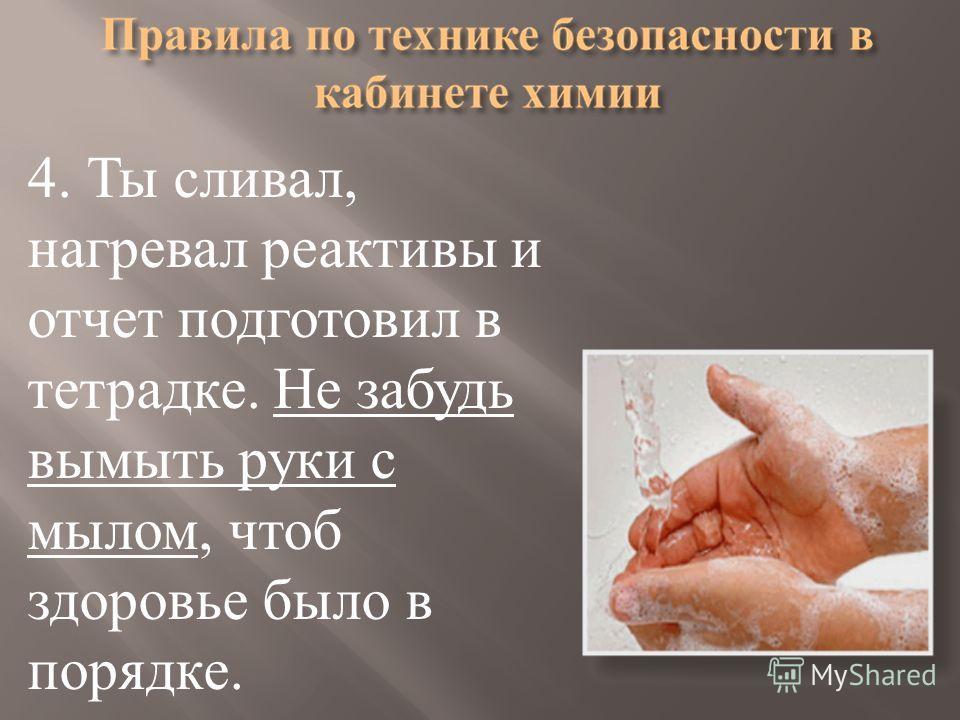 4. Ты сливал, нагревал реактивы и отчет подготовил в тетрадке. Не забудь вымыть руки с мылом, чтоб здоровье было в порядке.