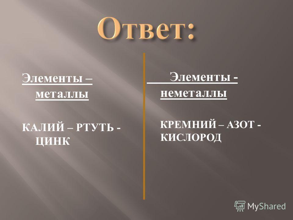 Элементы – металлы КАЛИЙ – РТУТЬ - ЦИНК Элементы - неметаллы КРЕМНИЙ – АЗОТ - КИСЛОРОД