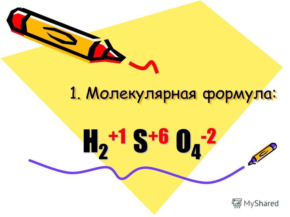 1. Молекулярная формула: H 2 +1 S +6 O 4 -2