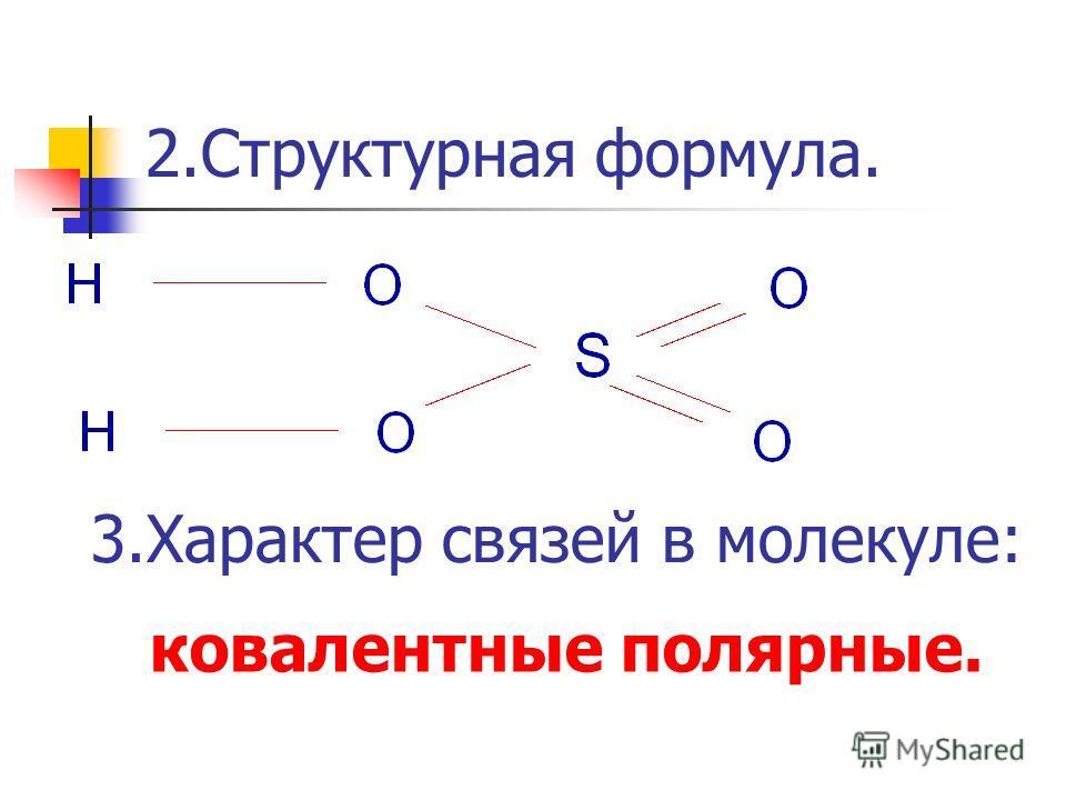 2.Структурная формула. 3.Характер связей в молекуле: ковалентные полярные.