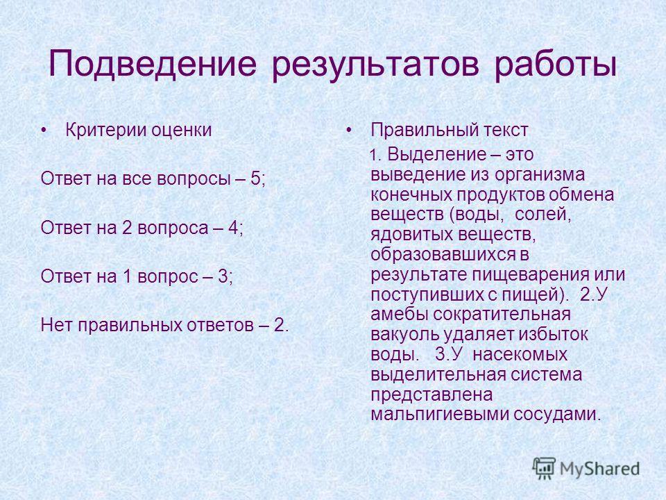 Подведение результатов работы Критерии оценки Ответ на все вопросы – 5; Ответ на 2 вопроса – 4; Ответ на 1 вопрос – 3; Нет правильных ответов – 2. Правильный текст 1. Выделение – это выведение из организма конечных продуктов обмена веществ (воды, сол