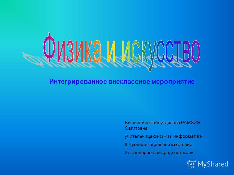 Интегрированное внеклассное мероприятие Выполнила Гайнутдинова РАМЗИЯ Сагитовна учительница физики и информатики II квалификационной категории Хлебодаровской средней школы.