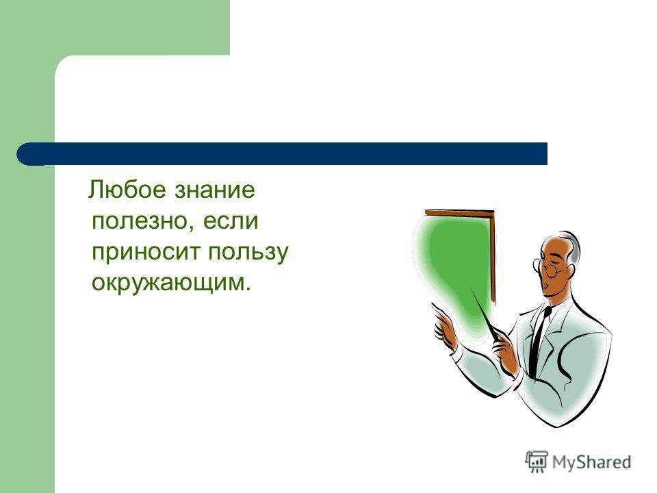 Узнай сам и расскажи другим… Любое знание полезно, если приносит пользу окружающим.