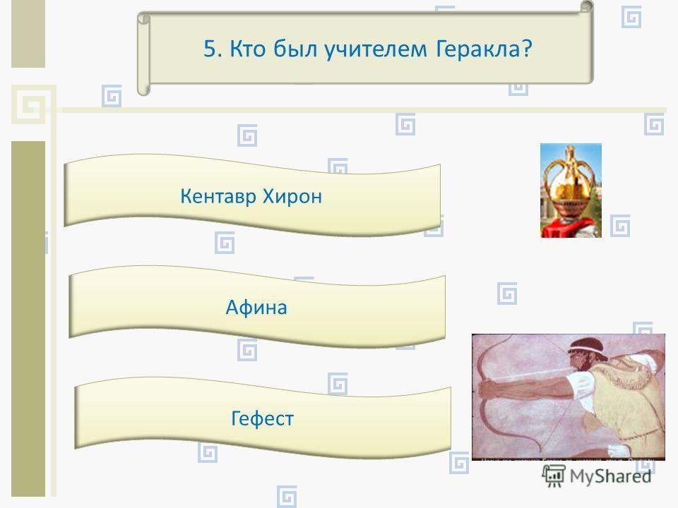5. Кто был учителем Геракла? Кентавр Хирон Афина Гефест