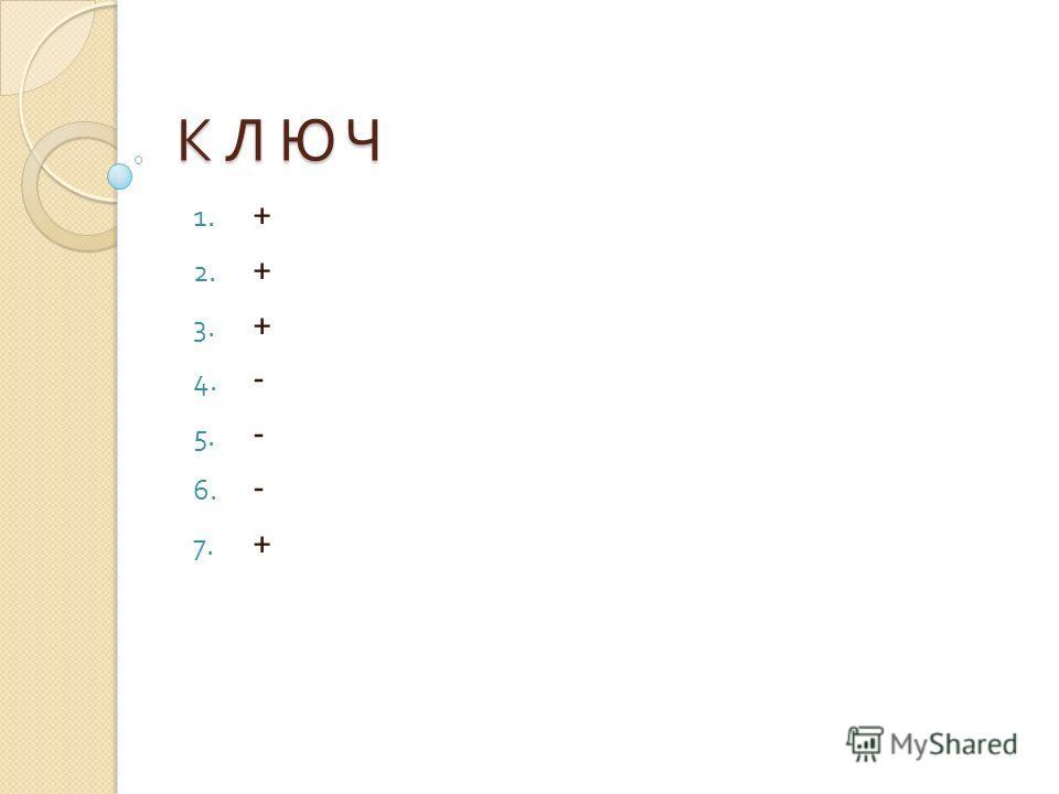 К Л Ю ЧК Л Ю ЧК Л Ю ЧК Л Ю Ч 1. + 2. + 3. + 4. - 5. - 6. - 7. +