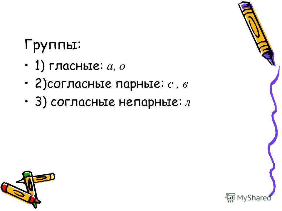 Группы: 1) гласные: а, о 2)согласные парные: с, в 3) согласные непарные: л