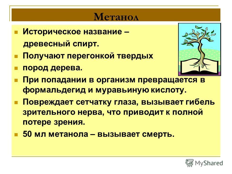 Метанол Историческое название – древесный спирт. Получают перегонкой твердых пород дерева. При попадании в организм превращается в формальдегид и муравьиную кислоту. Повреждает сетчатку глаза, вызывает гибель зрительного нерва, что приводит к полной
