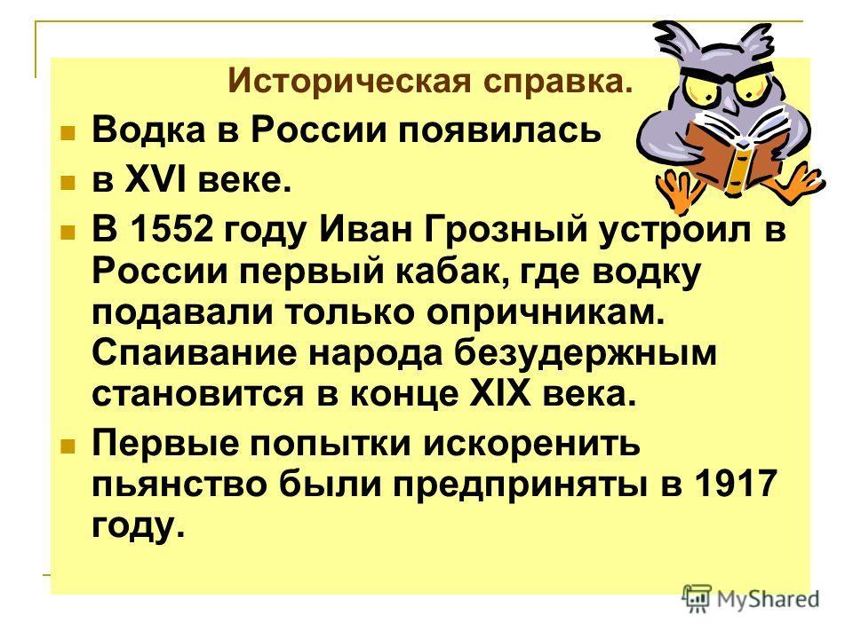 Историческая справка. Водка в России появилась в XVI веке. В 1552 году Иван Грозный устроил в России первый кабак, где водку подавали только опричникам. Спаивание народа безудержным становится в конце XIX века. Первые попытки искоренить пьянство были
