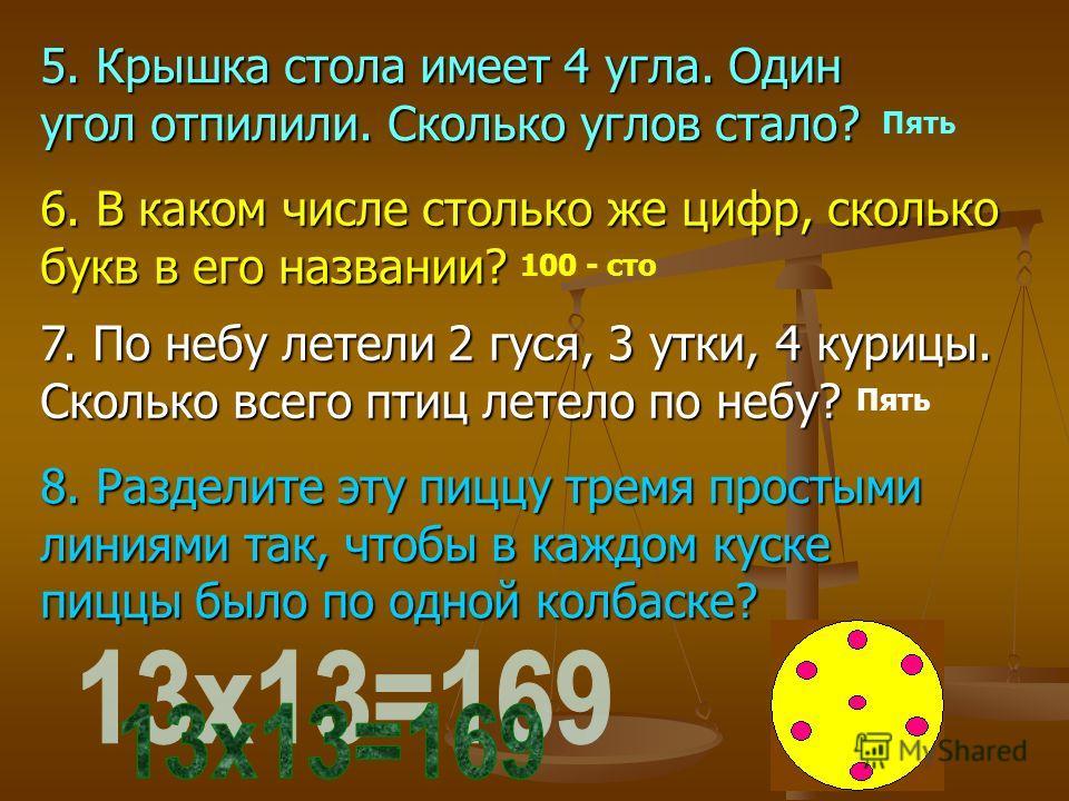 Пять 100 - сто Пять 5. Крышка стола имеет 4 угла. Один угол отпилили. Сколько углов стало? 6. В каком числе столько же цифр, сколько букв в его названии? 7. По небу летели 2 гуся, 3 утки, 4 курицы. Сколько всего птиц летело по небу? 8. Разделите эту