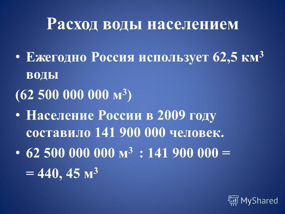 Расход воды населением Ежегодно Россия использует 62,5 км 3 воды (62 500 000 000 м 3 ) Население России в 2009 году составило 141 900 000 человек. 62 500 000 000 м 3 : 141 900 000 = = 440, 45 м 3