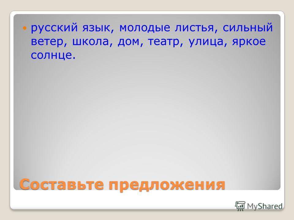 Составьте предложения русский язык, молодые листья, сильный ветер, школа, дом, театр, улица, яркое солнце.