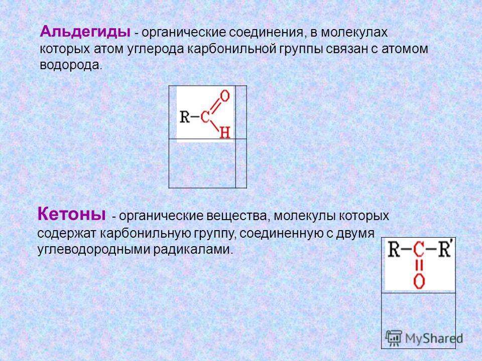 Альдегиды - органические соединения, в молекулах которых атом углерода карбонильной группы связан с атомом водорода. Кетоны - органические вещества, молекулы которых содержат карбонильную группу, соединенную с двумя углеводородными радикалами.