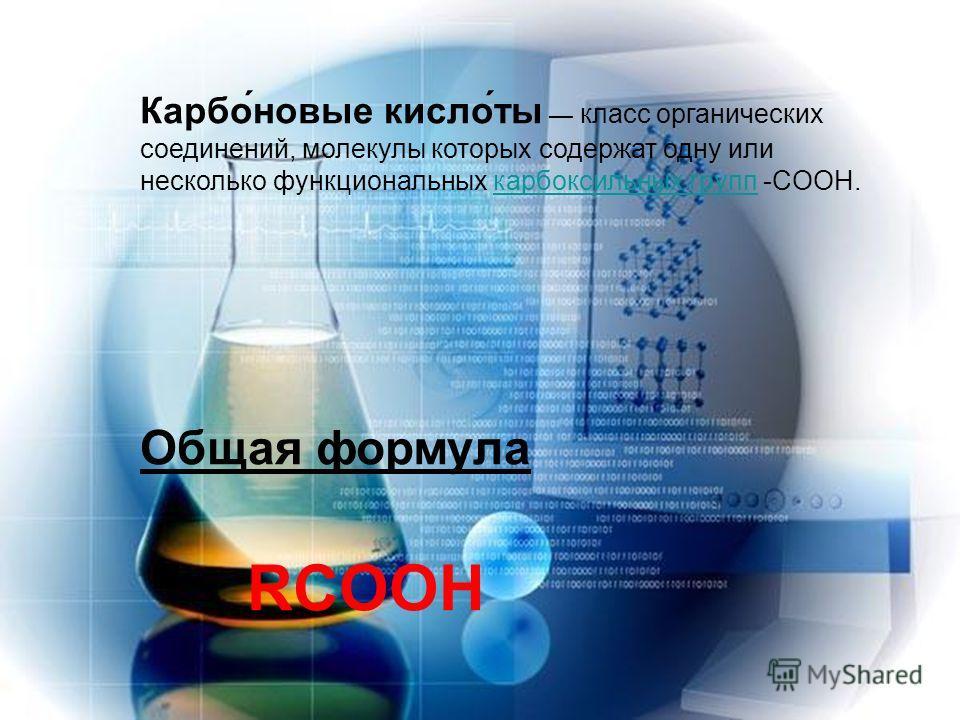 Карбо́новые кисло́ты класс органических соединений, молекулы которых содержат одну или несколько функциональных карбоксильных групп -COOH.карбоксильных групп Общая формула RCOOН
