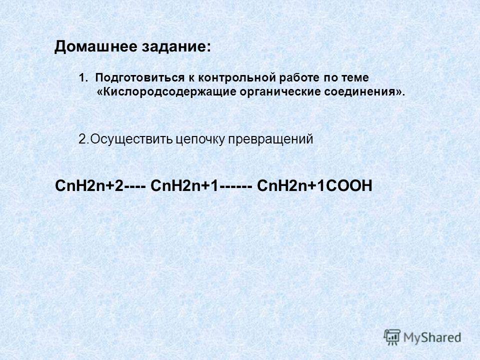 Домашнее задание: 1. Подготовиться к контрольной работе по теме «Кислородсодержащие органические соединения». 2.Осуществить цепочку превращений CnH2n+2---- CnH2n+1------ CnH2n+1COOH