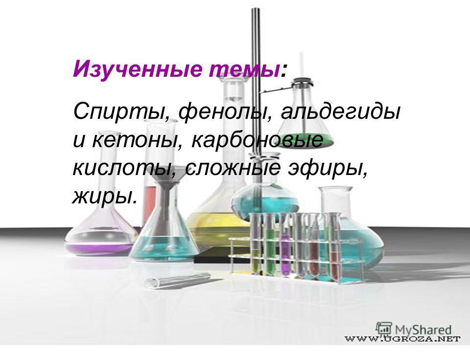 Изученные темы: Спирты, фенолы, альдегиды и кетоны, карбоновые кислоты, сложные эфиры, жиры.