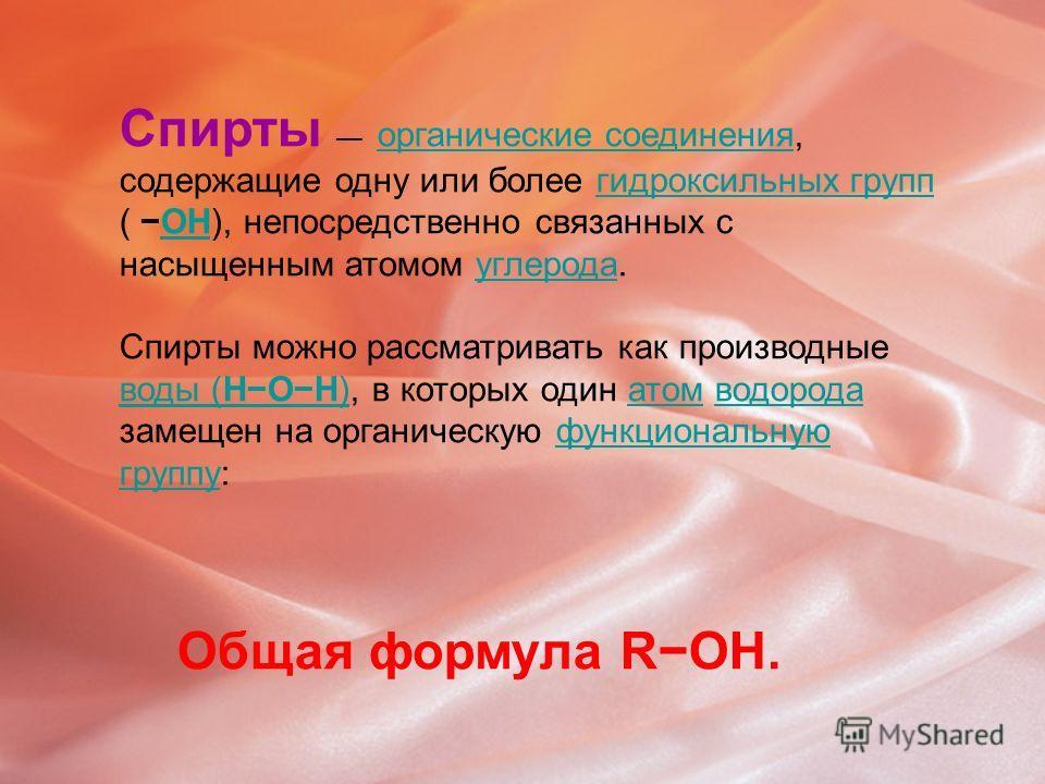 Спирты органические соединения, содержащие одну или более гидроксильных групп ( OH), непосредственно связанных с насыщенным атомом углерода. органические соединениягидроксильных группOHуглерода Спирты можно рассматривать как производные воды (HOH), в