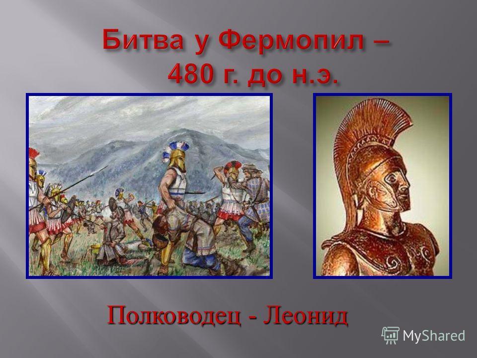 Битва у Фермопил – 480 г. до н. э. Полководец - Леонид
