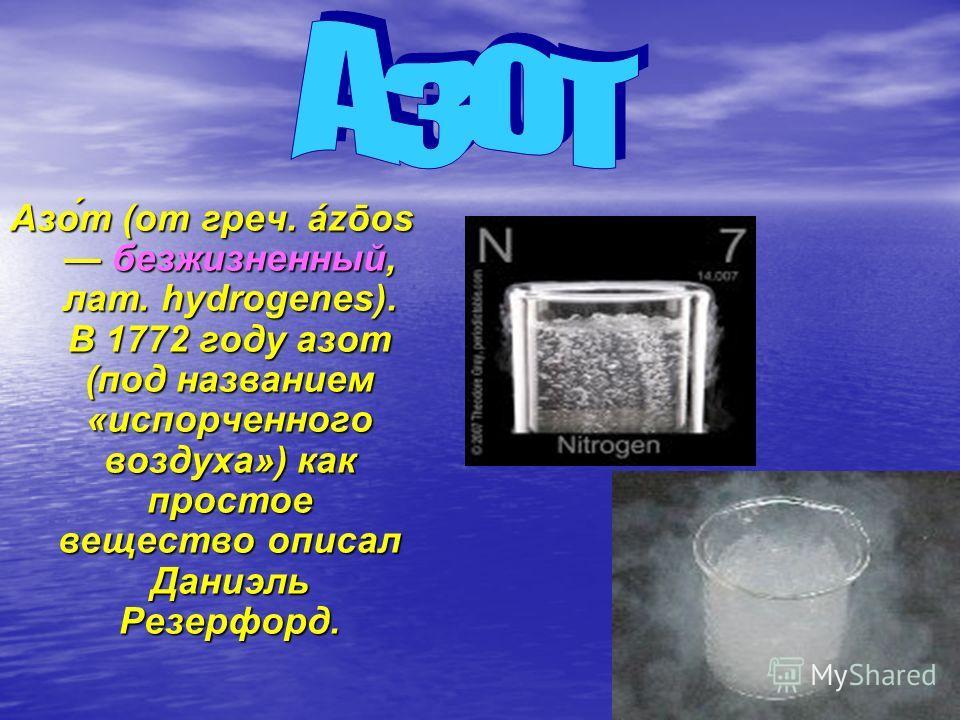Азо́т (от греч. ázōos безжизненный, лат. hydrogenes). В 1772 году азот (под названием «испорченного воздуха») как простое вещество описал Даниэль Резерфорд.