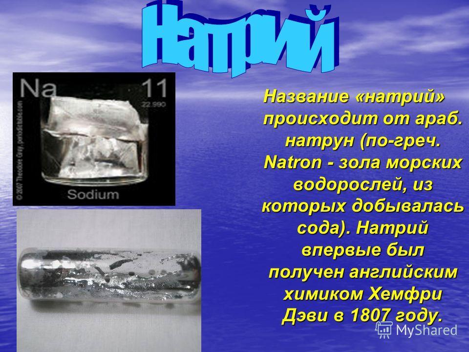 Название «натрий» происходит от араб. натрун (по-греч. Natron - зола морских водорослей, из которых добывалась сода). Натрий впервые был получен английским химиком Хемфри Дэви в 1807 году.