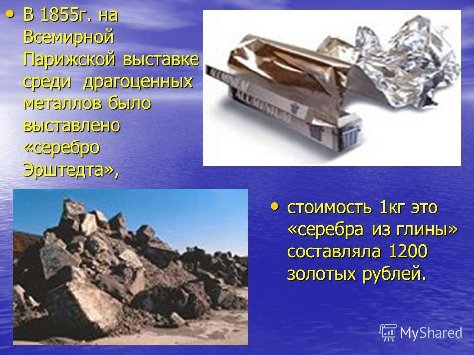 В 1855г. на Всемирной Парижской выставке среди драгоценных металлов было выставлено «серебро Эрштедта», В 1855г. на Всемирной Парижской выставке среди драгоценных металлов было выставлено «серебро Эрштедта», стоимость 1кг это «серебра из глины» соста