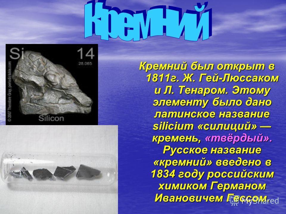 Кремний был открыт в 1811г. Ж. Гей-Люссаком и Л. Тенаром. Этому элементу было дано латинское название silicium «силиций» кремень, «твёрдый». Русское название «кремний» введено в 1834 году российским химиком Германом Ивановичем Гессом.