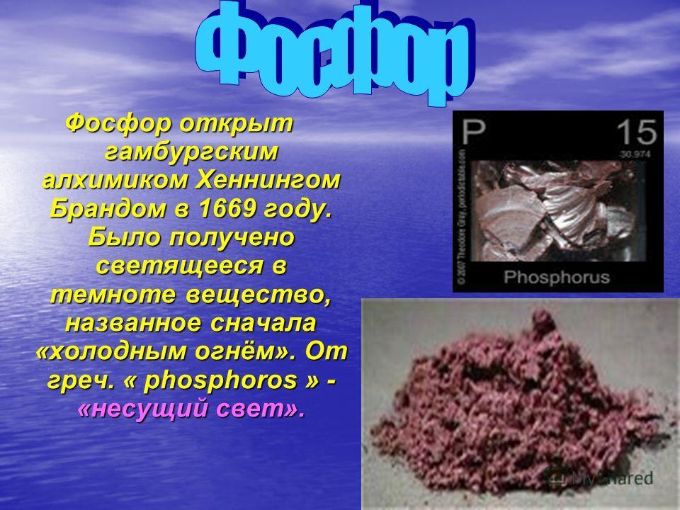 Фосфор открыт гамбургским алхимиком Хеннингом Брандом в 1669 году. Было получено светящееся в темноте вещество, названное сначала «холодным огнём». От греч. « phosphoros » - «несущий свет».
