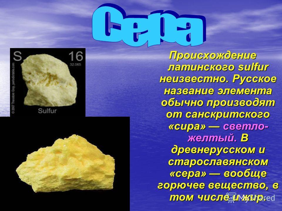 Происхождение латинского sulfur неизвестно. Русское название элемента обычно производят от санскритского «сира» светло- желтый. В древнерусском и старославянском «сера» вообще горючее вещество, в том числе и жир.