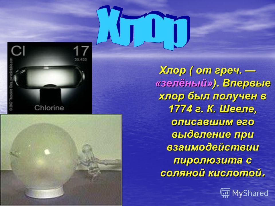 Хлор ( от греч. «зелёный»). Впервые хлор был получен в 1774 г. К. Шееле, описавшим его выделение при взаимодействии пиролюзита с соляной кислотой.