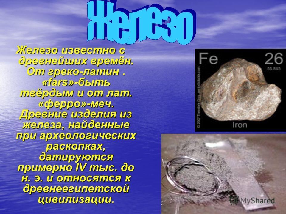 Железо известно с древнейших времён. От греко-латин. «fars»-быть твёрдым и от лат. «ферро»-меч. Древние изделия из железа, найденные при археологических раскопках, датируются примерно IV тыс. до н. э. и относятся к древнеегипетской цивилизации.