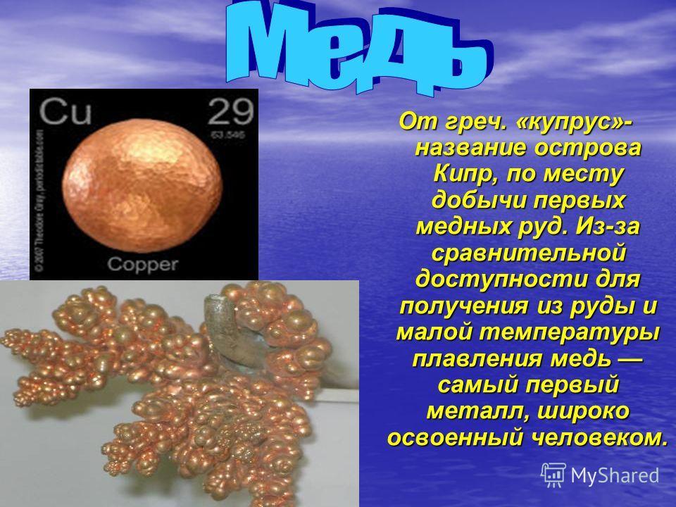 От греч. «купрус»- название острова Кипр, по месту добычи первых медных руд. Из-за сравнительной доступности для получения из руды и малой температуры плавления медь самый первый металл, широко освоенный человеком.