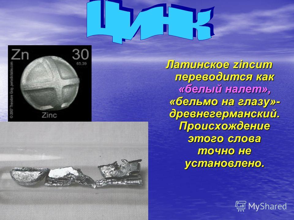 Латинское zincum переводится как «белый налет», «бельмо на глазу»- древнегерманский. Происхождение этого слова точно не установлено.