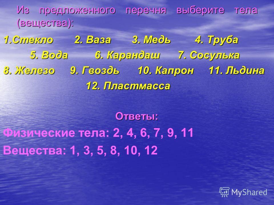 Из предложенного перечня выберите тела (вещества): 1.Стекло 2. Ваза 3. Медь 4. Труба 5. Вода 6. Карандаш 7. Сосулька 5. Вода 6. Карандаш 7. Сосулька 8. Железо 9. Гвоздь 10. Капрон 11. Льдина 12. Пластмасса 12. ПластмассаОтветы: Физические тела: 2, 4,