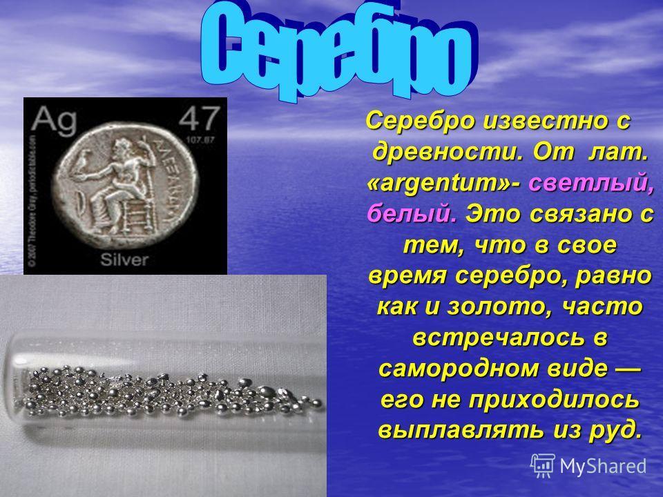 Серебро известно с древности. От лат. «argentum»- светлый, белый. Это связано с тем, что в свое время серебро, равно как и золото, часто встречалось в самородном виде его не приходилось выплавлять из руд.