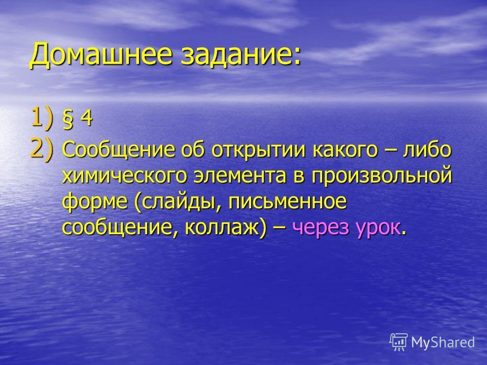 Домашнее задание: 1) § 4 2) Сообщение об открытии какого – либо химического элемента в произвольной форме (слайды, письменное сообщение, коллаж) – через урок.