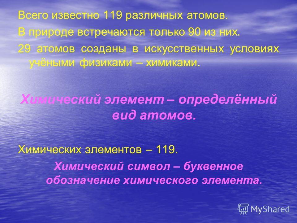 Всего известно 119 различных атомов. В природе встречаются только 90 из них. 29 атомов созданы в искусственных условиях учёными физиками – химиками. Химический элемент – определённый вид атомов. Химических элементов – 119. Химический символ – буквенн