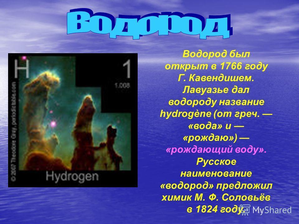 Водород был открыт в 1766 году Г. Кавендишем. Лавуазье дал водороду название hydrogène (от греч. «вода» и «рождаю») «рождающий воду». Русское наименование «водород» предложил химик М. Ф. Соловьёв в 1824 году.