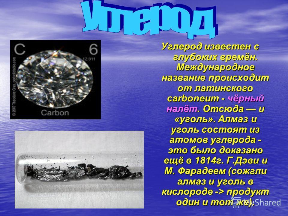 Углерод известен с глубоких времён. Международное название происходит от латинского carboneum - чёрный налёт. Отсюда и «уголь». Алмаз и уголь состоят из атомов углерода - это было доказано ещё в 1814г. Г.Дэви и М. Фарадеем (сожгли алмаз и уголь в кис