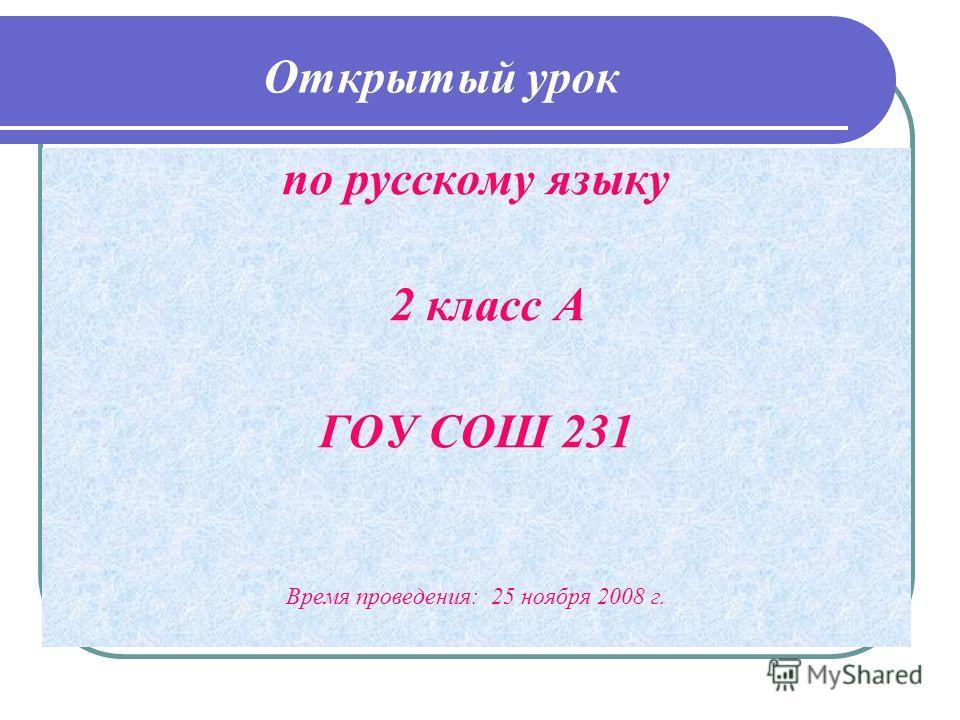 Открытый урок по русскому языку 2 класс А ГОУ СОШ 231 Время проведения: 25 ноября 2008 г.