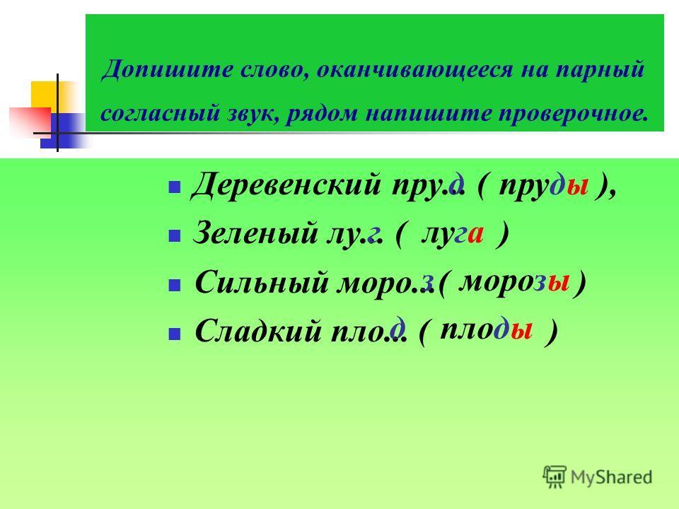 Допишите слово, оканчивающееся на парный согласный звук, рядом напишите проверочное. Деревенский пру... ( ), Зеленый лу... ( ) Сильный моро...( ) Сладкий пло... ( ) д пруды г луга з морозы д плоды