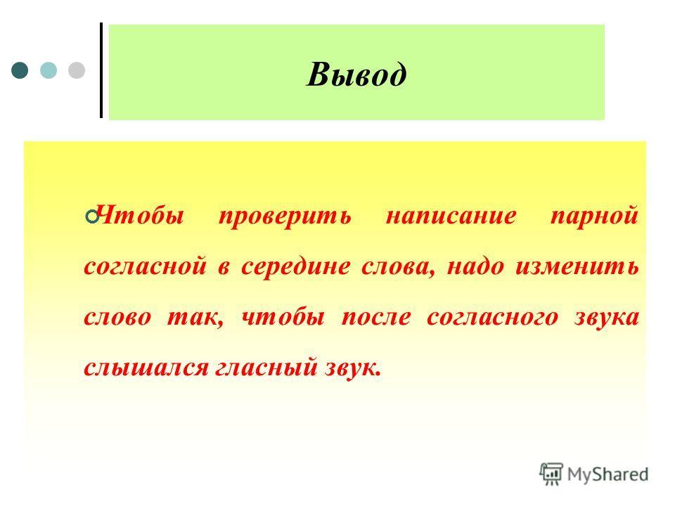 Вывод Чтобы проверить написание парной согласной в середине слова, надо изменить слово так, чтобы после согласного звука слышался гласный звук.