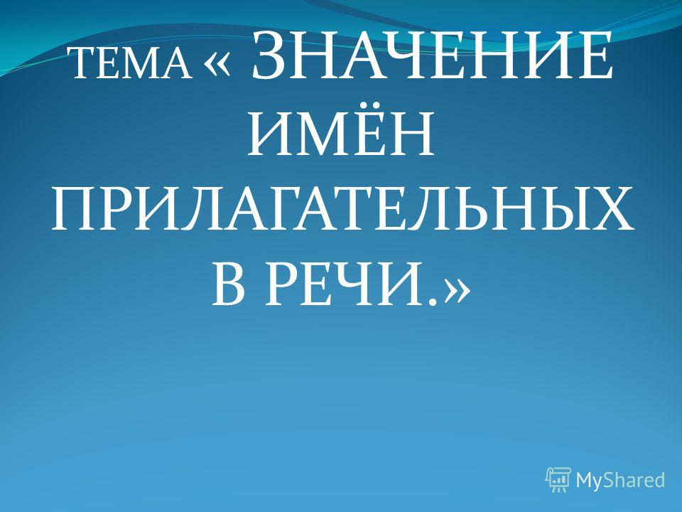 ТЕМА « ЗНАЧЕНИЕ ИМЁН ПРИЛАГАТЕЛЬНЫХ В РЕЧИ.»