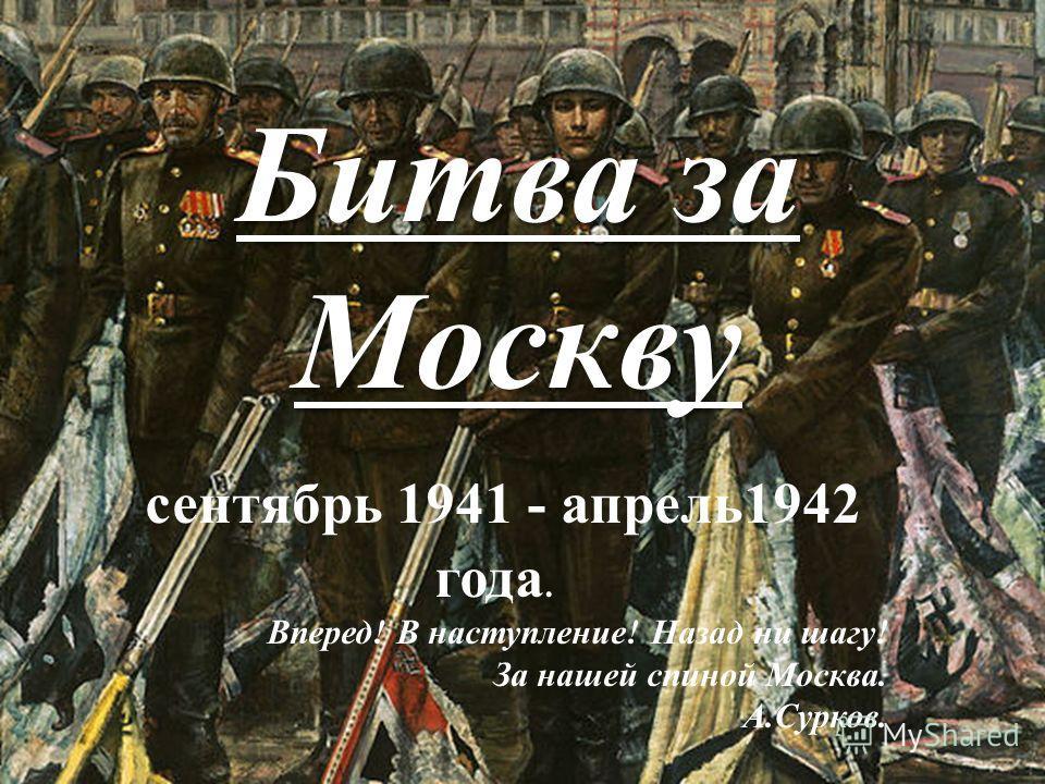 Битва за Москву сентябрь 1941 - апрель1942 года. Вперед! В наступление! Назад ни шагу! За нашей спиной Москва. А.Сурков.