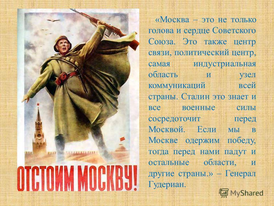«Москва – это не только голова и сердце Советского Союза. Это также центр связи, политический центр, самая индустриальная область и узел коммуникаций всей страны. Сталин это знает и все военные силы сосредоточит перед Москвой. Если мы в Москве одержи