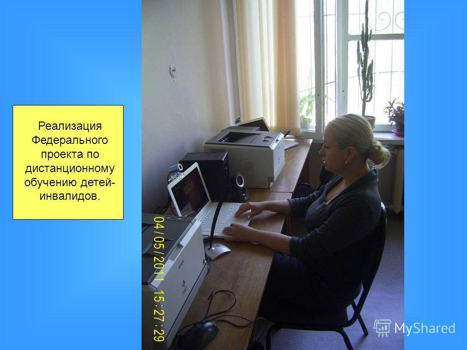 Реализация Федерального проекта по дистанционному обучению детей- инвалидов.