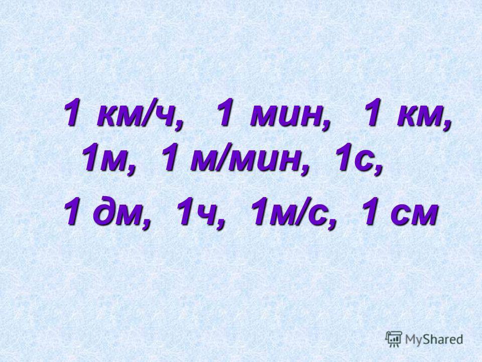 1 км/ч, 1 мин, 1 км, 1м, 1 м/мин, 1с, 1 дм, 1ч, 1м/с, 1 см