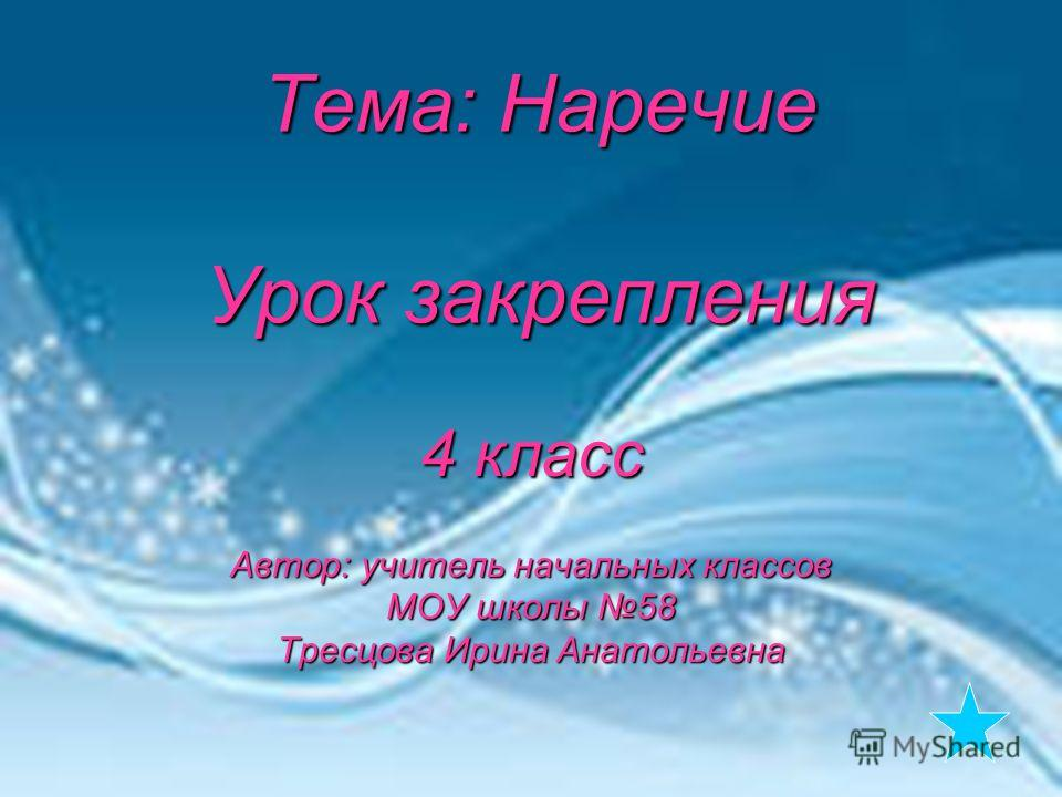 Тема: Наречие Урок закрепления 4 класс Автор: учитель начальных классов МОУ школы 58 Тресцова Ирина Анатольевна