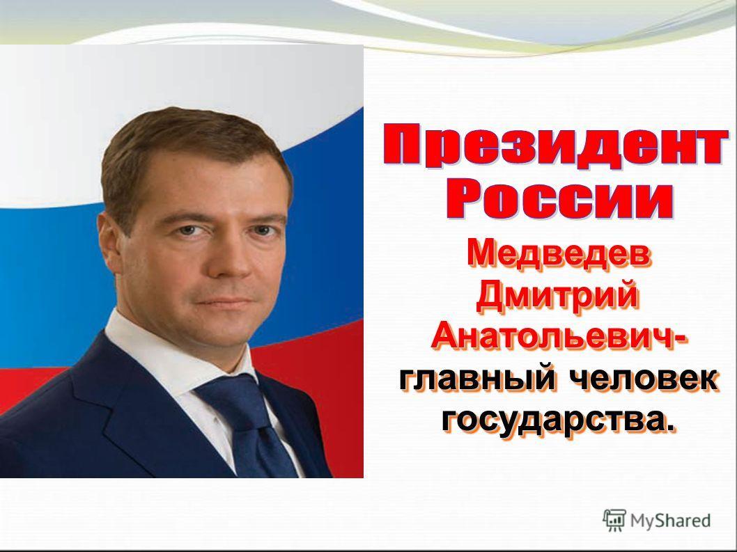 Медведев Дмитрий Анатольевич- главный человек государства.